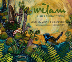 Wilam: A Birrarung Story, Aunty Joy Murphy and Andrew Kelly,with illustrations by Lisa Kennedy